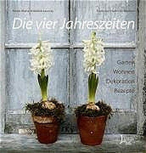 Die vier Jahreszeiten: Garten, Wohnen, Dekoration, Rezepte