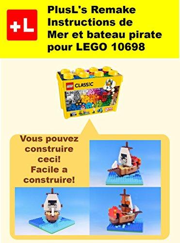 PlusL's Remake Instructions de Mer et bateau pirate pour LEGO 10698: Vous pouvez construire le Mer et bateau pirate de vos propres briques!