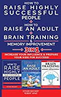 HOW TO RAISE HIGHLY SUCCESSFUL PEOPLE + HOW TO RAISE AN ADULT + BRAIN TRAINING AND MEMORY IMPROVEMENT - 3 in 1: Learn How Successful People Lead! How to Increase your Influence and Raise a Boy, Break Free of the Overparenting Trap and Prepare Kids for Suc