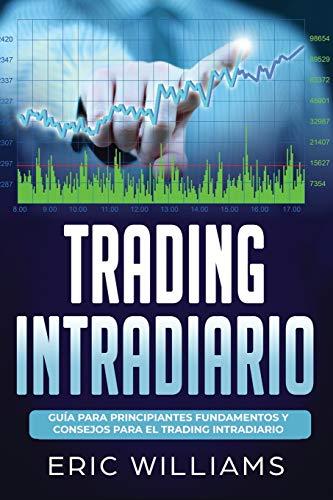 Trading Intradia: Guía para principiantes Fundamentos y consejos para el trading intradiario (Libro En Español/ Day Trading Spanish Book Version)