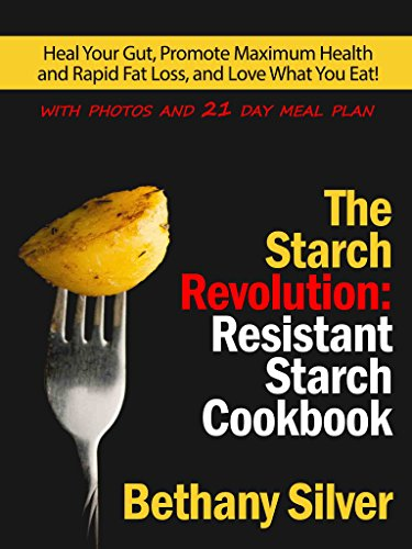 The Starch Revolution: Resistant Starch Cookbook: Heal Your Gut, Promote Maximum Health and Rapid Fat Loss, and Love What You Eat! Includes photos and nutrition facts for every recipe!