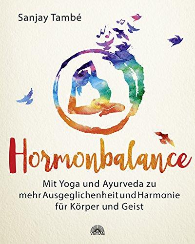 Hormonbalance: Mit Yoga und Ayurveda zu mehr Ausgeglichenheit und Harmonie für Körper und Geist
