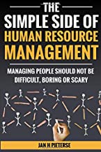 The Simple Side of Human Resource Management: Managing people should not be difficult, boring or scary (The Simple Side Of Business Management) (Volume 1)