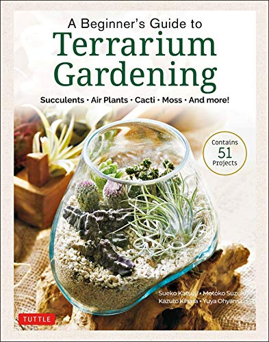 A Beginner's Guide to Terrarium Gardening: Succulents, Air Plants, Cacti, Moss and More! (Contains 51 Projects)