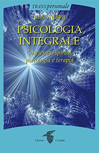 Psicologia integrale: Coscienza, spirito, psicologia e terapia