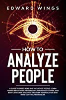 How To Analyze People: A Guide To Speed Read And Influence People. Learn Human Behavioral Psychology, Personality Types, And Body Language Analysis. Discover Manipulation And Mind Control Techniques