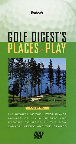 Golf Digest's Places to Play: The Results of the Latest Player Ratings of 5,000 Public and Resort Courses in t he USA, Canada, Mexico and the Islands (Fodor's)