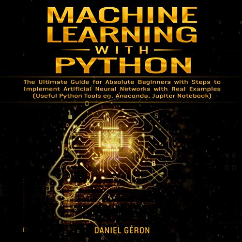 Machine Learning with Python: The Ultimate Guide for Absolute Beginners with Steps to Implement Artificial Neural Networks with Real Examples audiobook cover art