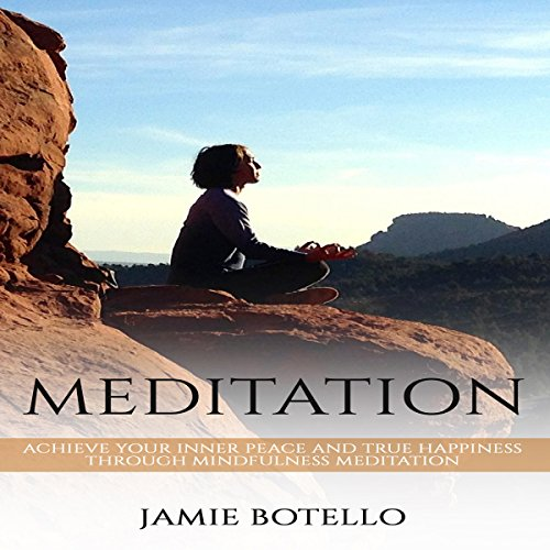 Meditation: Achieve Your Inner Peace and True Happiness Through Mindfulness Meditation audiobook cover art