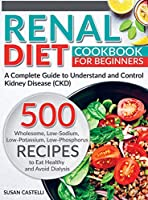 Renal Diet: A Complete Guide to Understand and Control Kidney Disease (CKD). 500 Wholesome, Low-Sodium, Low-Potassium, Low-Phosphorus Recipes to Eat Healthy and Avoid Dialysis