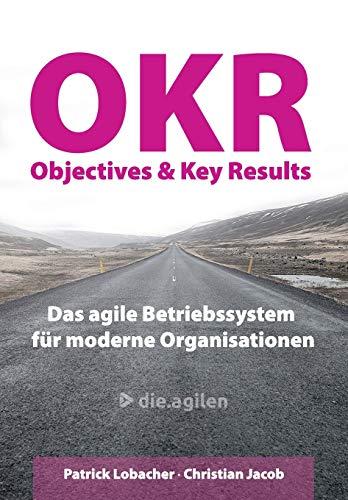 Objectives & Key Results (OKR): Das agile Betriebssystem für moderne Organisationen