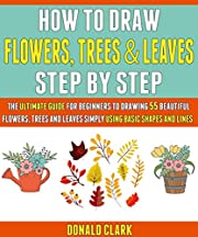 How To Draw Flowers, Trees And Leaves Step By Step: The Ultimate Guide For Beginners To Drawing 55 Beautiful Flowers, Trees And Leaves Simply Using Basic Shapes And Lines.