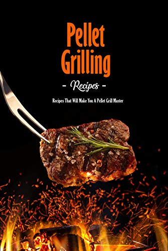 Pellet Grilling Recipes: Recipes That Will Make You A Pellet Grill Master: Master Recipes for Your Pellet Grill Book (English Edition)