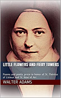 Little Flowers and Fiery Towers: Poems and poetic prose in honor of St. Thérèse of Lisieux and St. Joan of Arc by [Walter Adams]