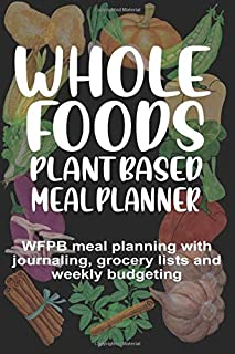 Whole Foods Plant Based Meal Planner: WFPB Meal Planning With Journaling, Grocery Lists and Weekly Budgeting
