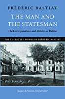 Man and the Statesman, the: The Correspondence and Articles on Politics (Collected Works of Frédéric Bastiat)