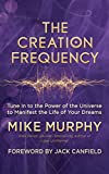The Creation Frequency: Tune In to the Power of the Universe to Manifest the Life of Your Dreams