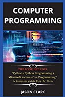 computer programming ( New edition ): THIS BOOK INCLUDES: Python + Python Programming + Microsoft Access + C++ Programming. A Complete guide Step-By-Step.