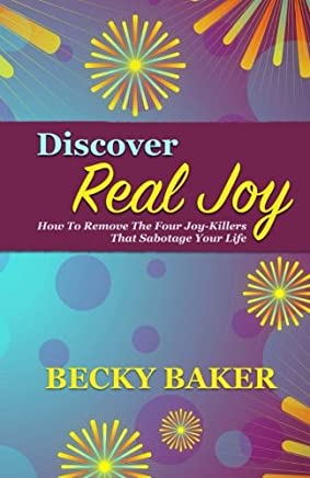 Discover Real Joy: How to Remove the Four Joy-killers That Sabotage Your Life