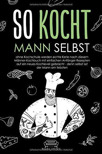 So kocht Mann selbst: ohne Kochschule werden echte Kerle nach diesem Männer-Kochbuch mit einfachen Anfänger Rezepten auf ein neues Kochlevel gebracht - denn selbst isst der Mann am liebsten