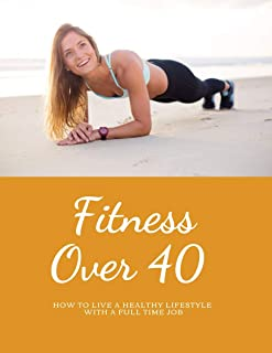 Fitness over 40: How to live a healthy lifestyle with a full time Job (Living Healthy Book 1) (English Edition)