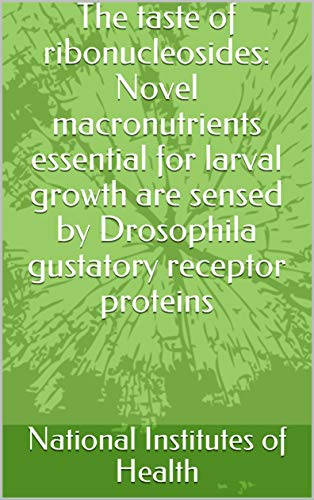 The taste of ribonucleosides: Novel macronutrients essential for larval growth are sensed by Drosophila gustatory receptor proteins (English Edition)