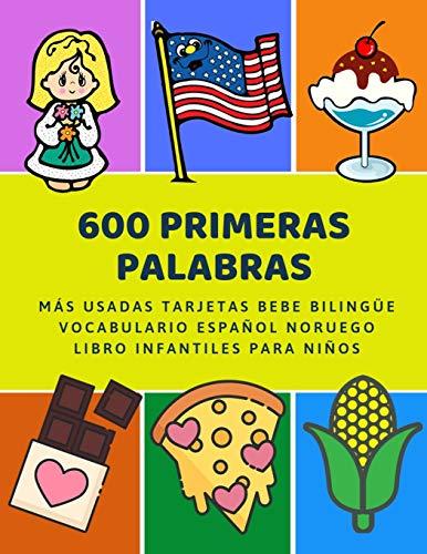 600 Primeras Palabras Más Usadas Tarjetas Bebe Bilingüe Vocabulario Español Noruego Libro Infantiles Para Niños: Aprender imaginario diccionario ... numeros animales 2 años y principianteso.