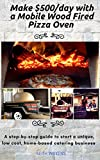 Make $500/day with a Mobile Wood Fired Pizza Oven: A step-by-step guide to start a unique low cost, home-based catering business