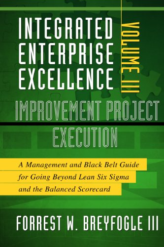 Integrated Enterprise Excellence, Vol. III Improvement Project Execution: A Management and Black Belt Guide for Going Beyond Lean Six Sigma and the Balanced Scorecard
