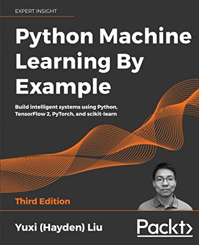 Python Machine Learning By Example: Build intelligent systems using Python, TensorFlow 2, PyTorch, and scikit-learn, 3rd Edition