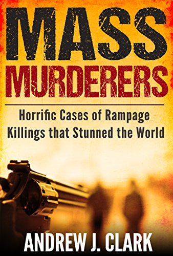 Mass Murderers Horrific Cases of Rampage Killings that Stunned the World by [Andrew J. Clark]