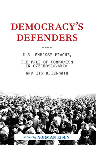 Eisen, N: Democracy's Defenders: U.S. Embassy Prague, the Fall of Communism in Czechoslovakia, and Its Aftermath