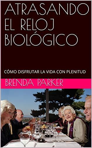 ATRASANDO EL RELOJ BIOLÓGICO: CÓMO DISFRUTAR LA VIDA CON PLENITUD