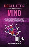 Declutter Your Mind: How to Relieve Anxiety and Build Mental Toughness Through Mindfulness, Thinking & Meditation. Create Your Own Stress-free Environment by Learning Success Habits.