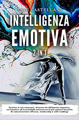 INTELLIGENZA EMOTIVA: Domina le tue emozioni, diventa terribilmente empatico, carismatico ed irresistibile attraverso le più potenti tecniche di comunicazione efficace, leadership e cold reading!