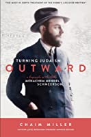 Turning Judaism Outward: A Biography of the Rabbi Menachem Mendel Schneerson the Seventh Lubavitcher Rebbe