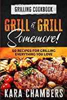 Grilling Cookbook: Grill And Grill Somemore! - Masterful Ways To Serve Up An Amazing Meal: Grill And Grill Somemore