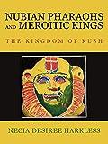 Nubian Pharaohs and Meroitic Kings: The Kingdom Of Kush