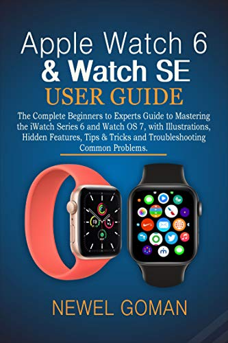 APPLE WATCH 6 & WATCH SE USER GUIDE: The Complete Beginners to Experts Guide to Mastering the iWatch Series 6 and Watch OS7, with Illustrations, Hidden Features, Tips & Tricks and Troubleshooting.