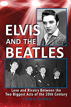 Elvis And The Beatles: Love and Rivalry Between the Two Biggest Acts of the 20th Century by [Trina Young]