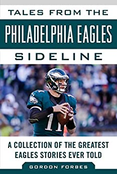 Tales from the Philadelphia Eagles Sideline: A Collection of the Greatest Eagles Stories Ever Told (Tales from the Team) by [Gordon Forbes]