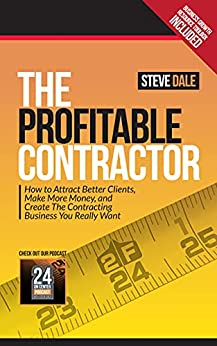 The Profitable Contractor: How to Attract Better Clients, Make More Money, and Create the Contracting Business You Really Want by [Steve Dale]