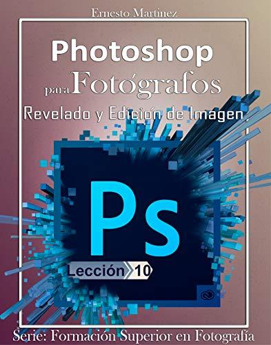 Photoshop para Fotógrafos.: Aprende a Revelar y Editar tus Imágenes. (Formación Superior en Fotografía. nº 10)