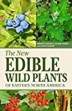 The New Edible Wild Plants of Eastern North America: A Field Guide to Edible (and Poisonous) Flowering Plants, Ferns, Mushrooms and Lichens