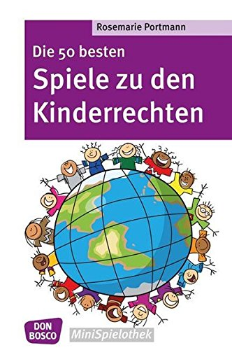 Die 50 besten Spiele zu den Kinderrechten - Die UN-Kinderrechtskonvention ins Spiel gebracht - Don Bosco MiniSpilothek (Don Bosco MiniSpielothek)