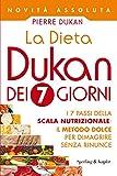 La Dieta Dukan dei 7 giorni: I 7 passi della scala nutrizionale: il metodo dolce per dimagrire senza rinunce