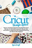 Cricut Design Space: How to use Design Space for Improving Your Cricut Makings. An Illustrated Guide with Step by Step Instructions for Beginners with Keyboard Shortcuts and Tools for Your Machine