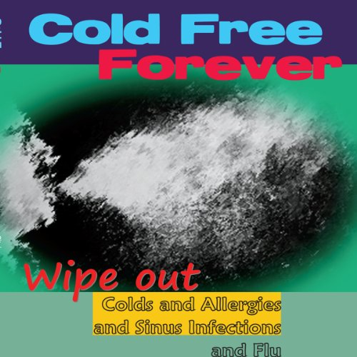 Cold Free Forever: Wipe Out Colds and Allergies and Sinus Infections and Flu audiobook cover art