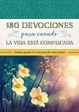 180 Devocionales Para Cuando La Vida Está Complicada: Ánimo Para El Corazón de Una Mujer
