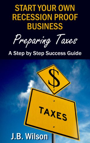 Start Your Own Recession Proof Business - Preparing Taxes: A Step By Step Success Guide